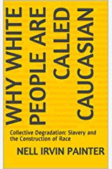 Why White People Are Called Caucasian: Collective Degradation: Slavery and the Construction of Race Kindle Edition