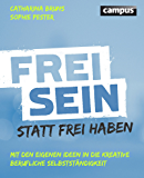 Frei sein statt frei haben: Mit den eigenen Ideen in die kreative berufliche Selbstständigkeit
