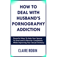How To Deal With Husband's Pornography Addiction: Powerful Ways To Help Your Spouse To Overcome & Recover Completely, While Improving Your Sexual Intimacy (English Edition)