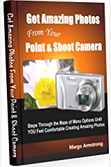 Get Amazing Photos From Your Point & Shoot Camera Kindle Edition