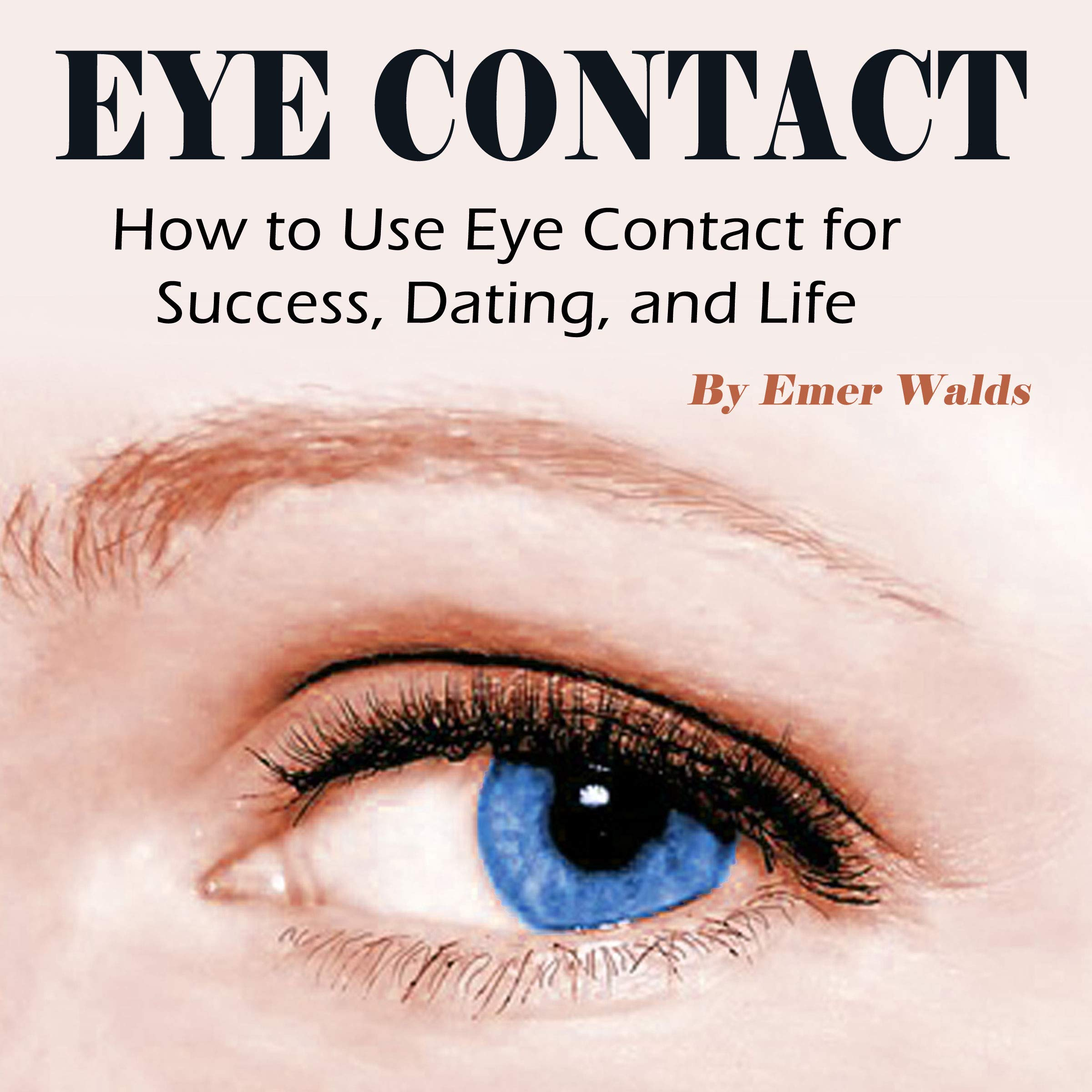 Eye Contact  How To Use Eye Contact For Success Dating And Life