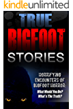True Bigfoot Stories: Horrifying Encounters Of Bigfoot Horror: What Would You Do? What's The Truth? (Creepy Stories Book 1)