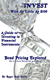 Bond Pricing Explored (Invest With As Little As $100: A guide to investing in financial instruments Book 6)