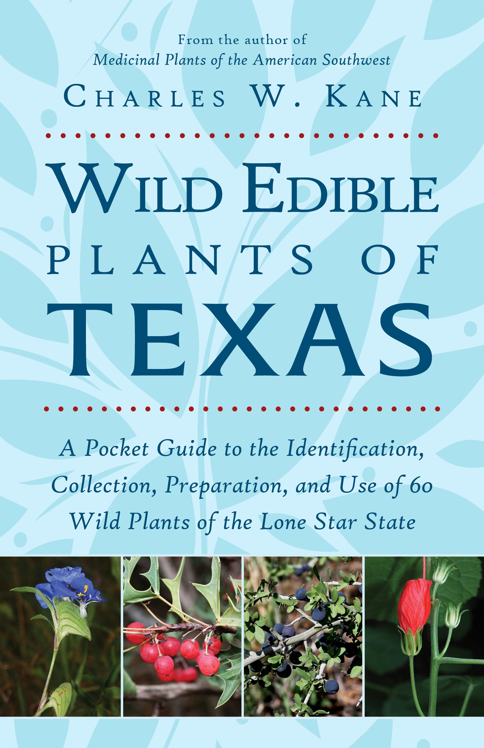 Wild Edible Plants of Texas: A Pocket Guide to the Identification,  Collection, Preparation, and Use of 60 Wild Plants of the Lone Star State:  Charles W. ...