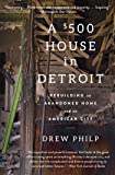 A 500 House in Detroit: Rebuilding an Abandoned Home and an American City