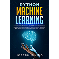 Python Machine Learning: Everything You Should Know About Python Machine Learning Including Scikit Learn, Numpy, PyTorch, Keras And Tensorflow With Step-By-Step ... And PRACTICAL Exercises (English Edition)