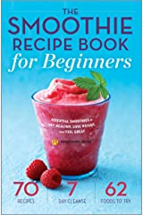 The Smoothie Recipe Book for Beginners: Essential Smoothies to Get Healthy, Lose Weight, and Feel Great Kindle Edition