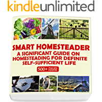 Smart Homesteader: A Significant Guide On Homesteading For Definite Self-Sufficient Life (Grow Own Food, Provide Own…