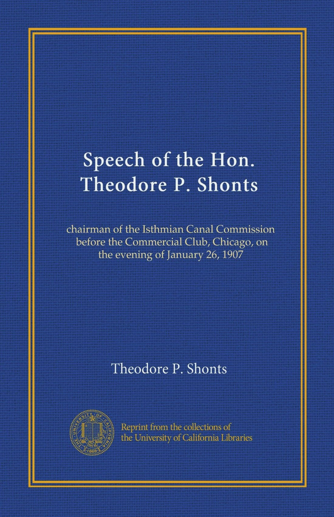 Read Online Speech of the Hon. Theodore P. Shonts: chairman of the Isthmian Canal Commission, before the Commercial Club, Chicago, on the evening of January 26, 1907 pdf