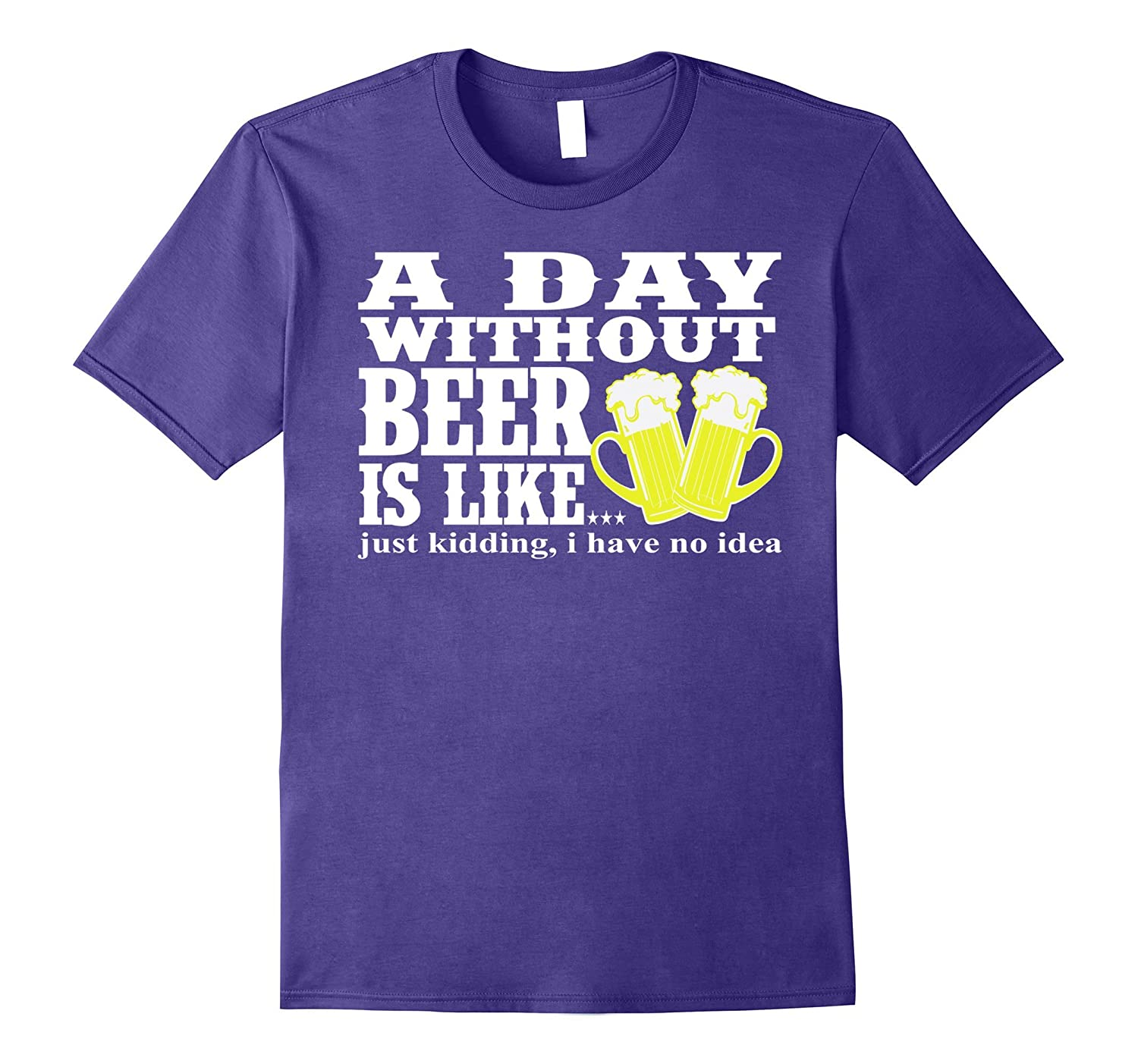 A Day Without Beer Is LikeJust Kidding Funny Tshirt Idea-CD