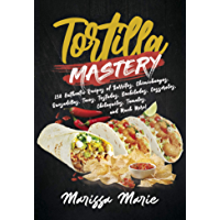 Tortilla Mastery: 230 Authentic Recipes of Burritos, Chimichangas, Quesadillas, Tacos, Tostadas, Enchiladas, Casseroles…