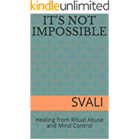 It's Not Impossible: Healing from Ritual Abuse and Mind Control