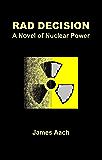 Rad Decision: A Novel of Nuclear Power