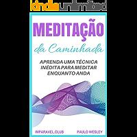 Meditação da Caminhada: Aprenda Uma Técnica Inédita Para Meditar Enquanto Anda (Imparavel.club Livro 29)