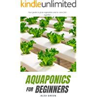 Aquaponics for beginners: Your guide to grow vegetables and to raise fish together