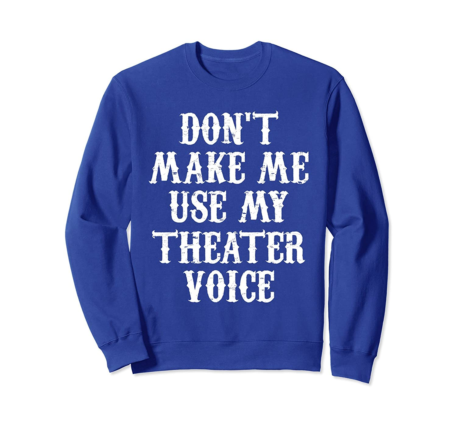 Don't Make Me Use My Theater Voice Funny Sweatshirt-ln