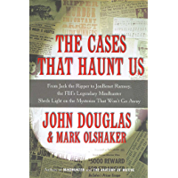 The Cases That Haunt Us: From Jack the Ripper to Jon Benet Ramsey, The FBI's Legendary Mindhunter Sheds New Light on the Mysteries That Won't Go Away (English Edition)