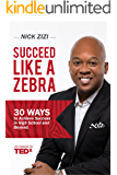 Succeed Like A Zebra: 30 Ways to Achieve Success In High School and Beyond