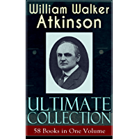 WILLIAM WALKER ATKINSON Ultimate Collection – 58 Books in One Volume: The Power of Concentration, The Key To Mental…