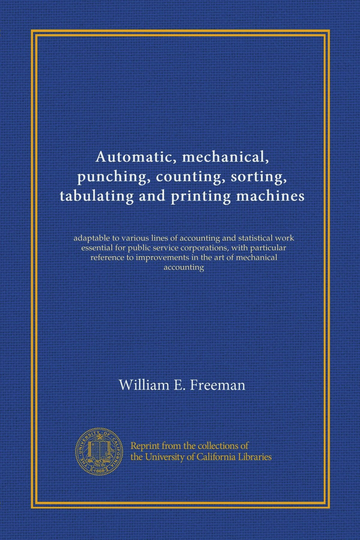Read Online Automatic, mechanical, punching, counting, sorting, tabulating and printing machines: adaptable to various lines of accounting and statistical work ... in the art of mechanical accounting pdf epub