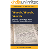 Words, Words, Words: Choosing the Right Words to Explain Ideas and Express Emotions (The Elements of Writing Book 9)