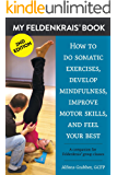 My Feldenkrais Book [2nd edition] - How to do somatic exercises, develop mindfulness, improve motor skills and feel your best: A companion for Feldenkrais® group classes
