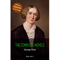 George Eliot: The Complete Novels + A Biography of the Author (The Greatest Writers of All Time)