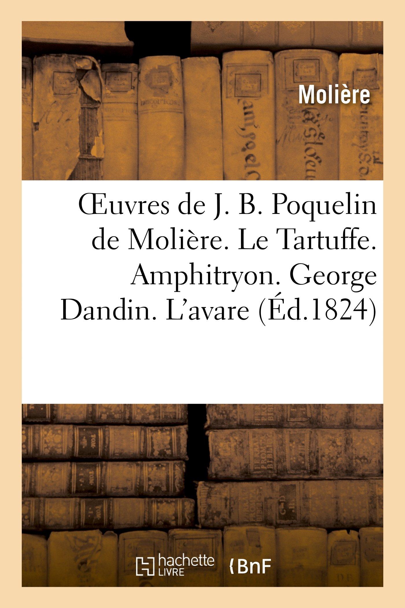 Oeuvres de J. B. Poquelin de Moliere. Le Tartuffe. Amphitryon. George Dandin. L Avare (Litterature) (French Edition)