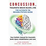CONCUSSION, TRAUMATIC BRAIN INJURY, MILD TBI ULTIMATE REHABILITATION GUIDE: Your holistic manual for traumatic brain injury r