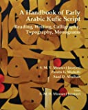 A Handbook of Early Arabic Kufic Script: Reading, Writing, Calligraphy, Typography, Monograms