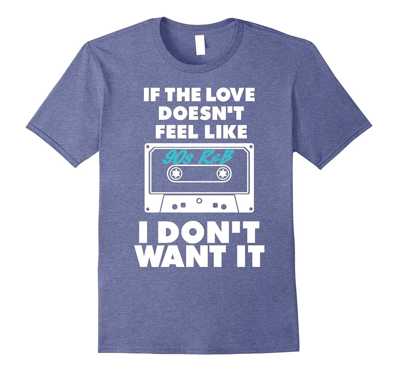 2f171881f0cb9 If the Love Doesn t Feel Like 90s R B I Don t Want It Shirt-CL ...