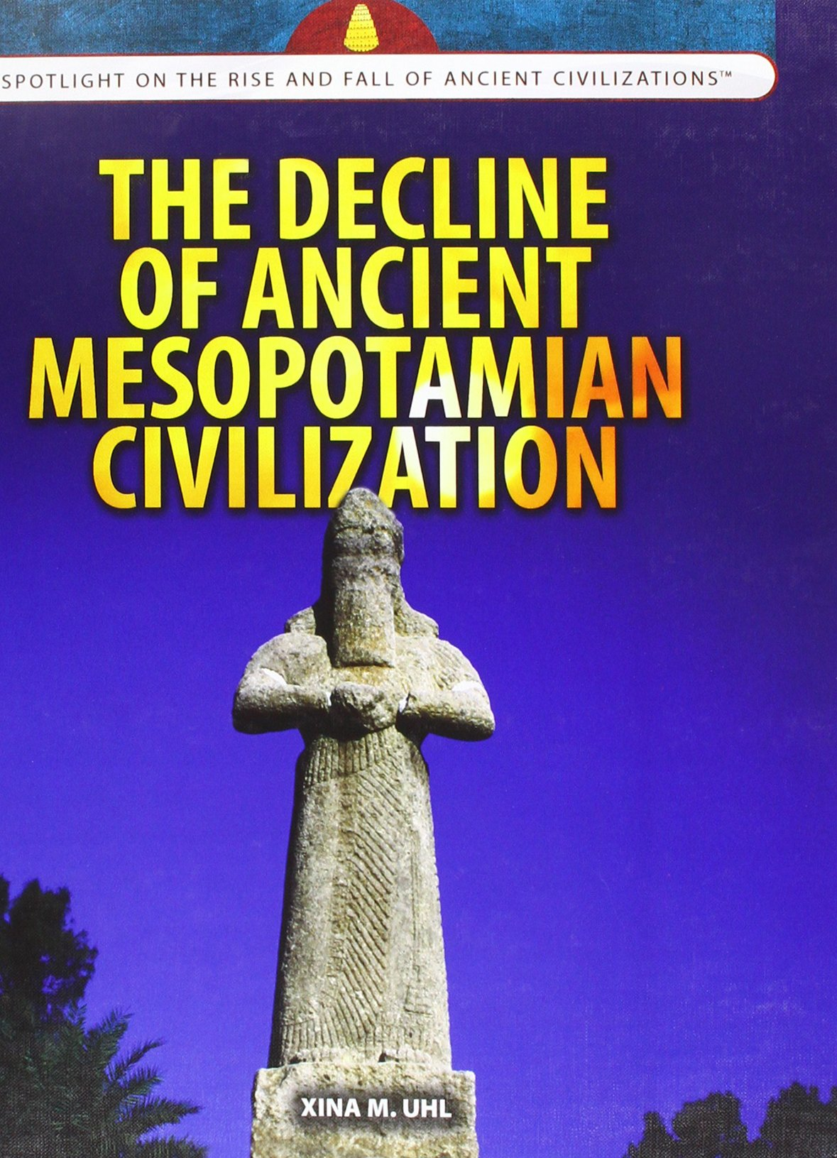 The Decline of Ancient Mesopotamian Civilization (Spotlight on the Rise and Fall of Ancient Civilizations) ebook
