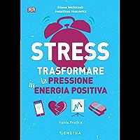 Stress. Trasformare la pressione in energia positiva: Guida pratica