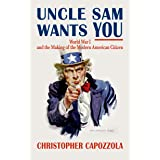 Uncle Sam Wants You: World War I and the Making of the Modern American Citizen (English Edition)