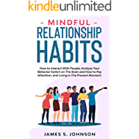 Mindful Relationship Habits: How to Interact With People, Analyze Your Behavior Switch on The Brain and How to Pay…