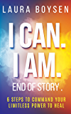 I Can. I Am. End of Story.: 6 Steps To Command Your Limitless Power To Heal.