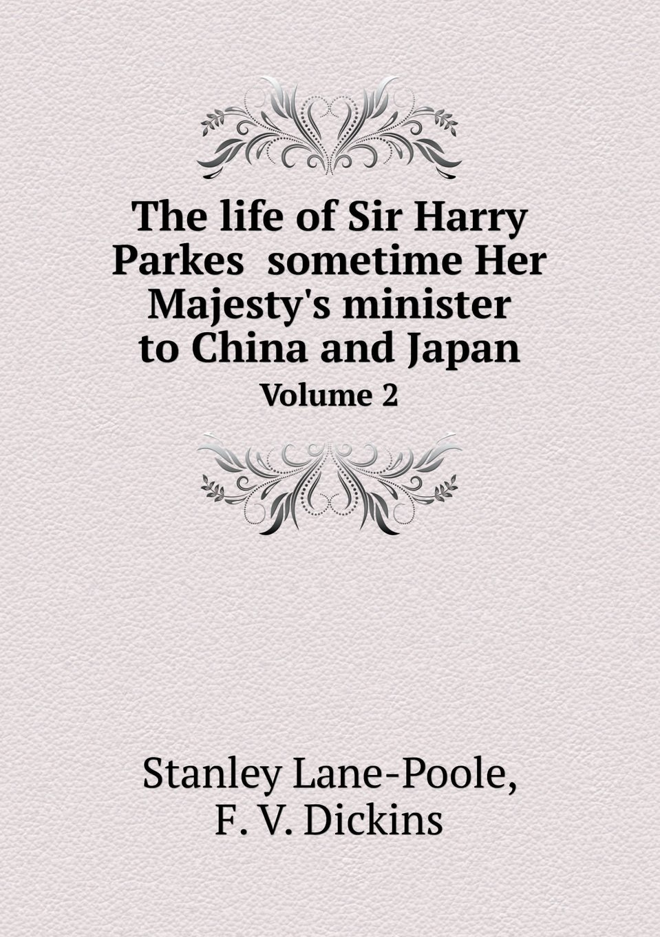The life of Sir Harry Parkes  sometime Her Majesty's minister to China and Japan Volume 2