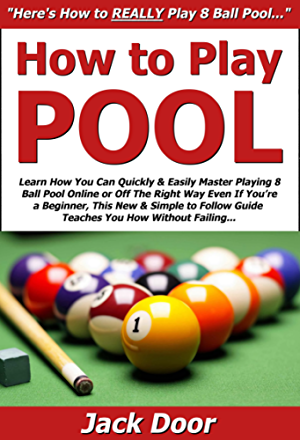 How to Play Pool: Learn How You Can Quickly & Easily Master Playing 8 Ball Pool Online or Off The Right Way Even If You�re a Beginner; This New & Simple ... Guide Teaches You How Without Failing