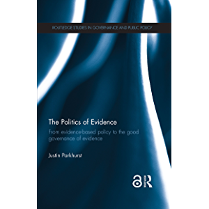The Politics of Evidence: From evidence-based policy to the good governance of evidence (Routledge Studies in Governance…