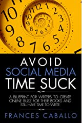 Avoid Social Media Time Suck: A Blueprint for Writers to Create Online Buzz for Their Books and Still Have Time to Write Kindle Edition