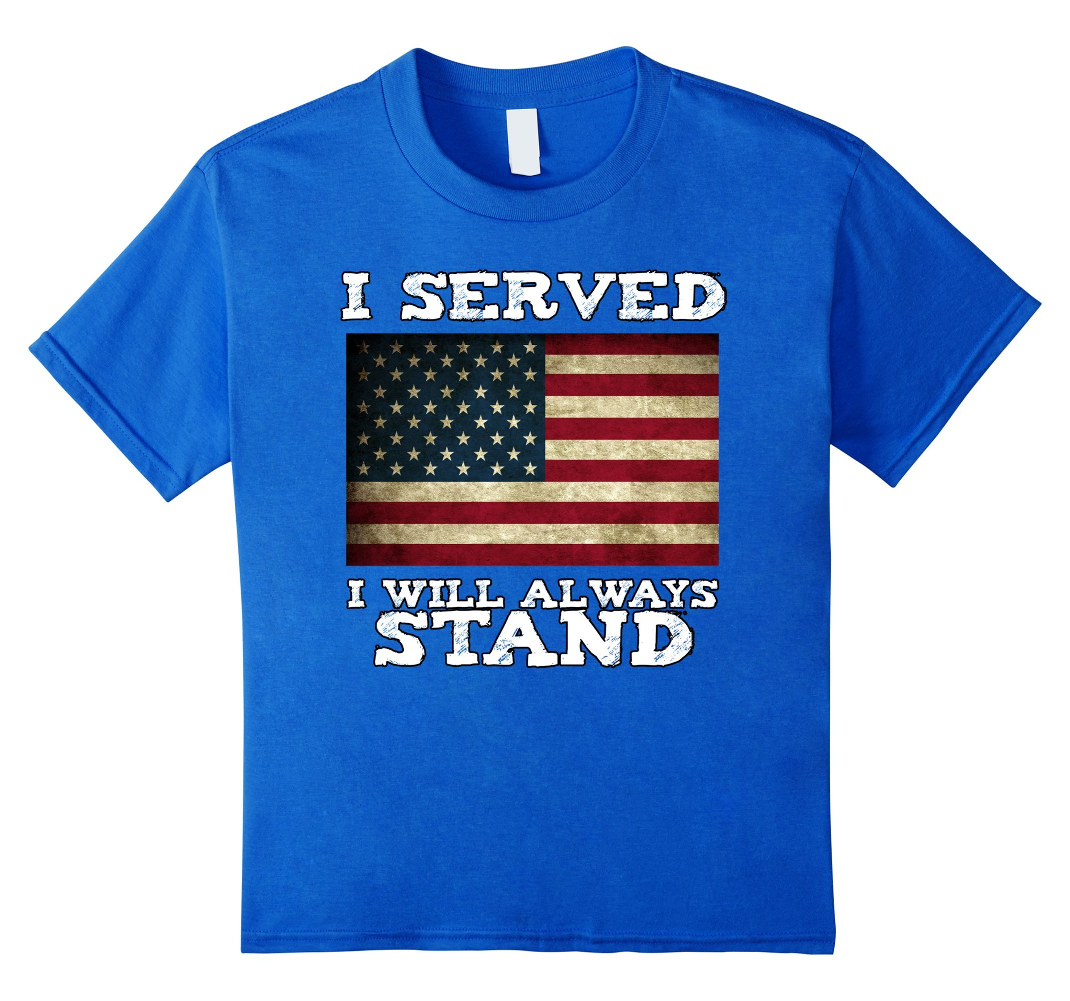 I Served I Will Always Stand For The National Anthem T-shirt