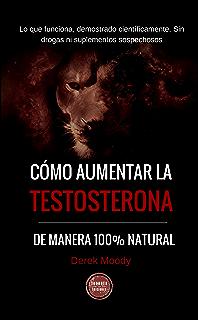 Cómo aumentar la testosterona: De manera 100% natural y probada científicamente (Spanish Edition