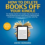 How to Delete Books off Your Kindle: The Ultimate, Essential and Complete Step by Step Guide to Delete Old Books from your Kindle Devices in a Really Easy ...: Managing Content Kindle Device, Book 2