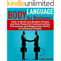 Body Language for Beginners: How to Read and Analyze People and Use Powerful Communication, Persuasion and Negotiation Skills to Influence People. (English Edition)
