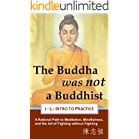 The Buddha was not a Buddhist (1-5: Intro to Practice): A Rational Path to Meditation, Mindfulness, and the Art of Fighting without Fighting (English Edition)