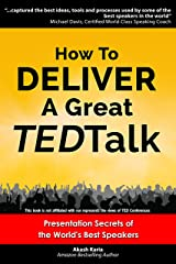How to Deliver a Great TED Talk:  Presentation Secrets of the World's Best Speakers (How to Give a TED Talk Book 1) Kindle Edition