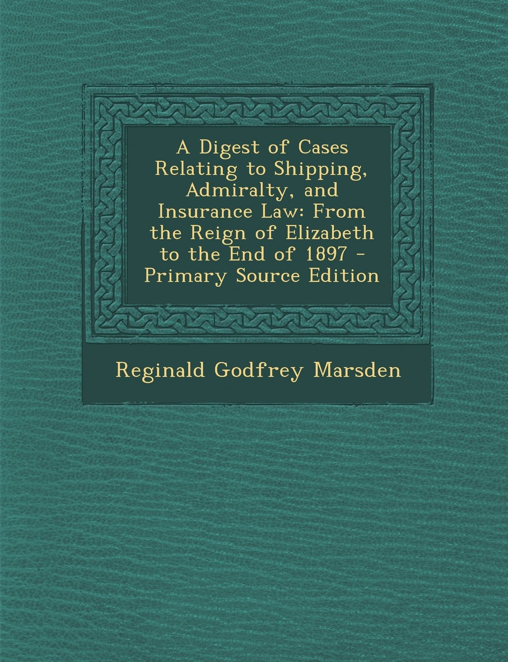 Read Online A Digest of Cases Relating to Shipping, Admiralty, and Insurance Law: From the Reign of Elizabeth to the End of 1897 - Primary Source Edition pdf