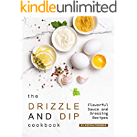 The Drizzle and Dip Cookbook: Flavorful Sauce and Dressing Recipes