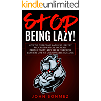 Stop Being Lazy: How to Overcome Laziness, Defeat Procrastination, Increase Productivity, and Break Through Barriers Like an Unstoppable Bulldog (English Edition)