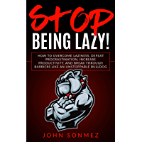 Stop Being Lazy: How to Overcome Laziness, Defeat Procrastination, Increase Productivity, and Break Through Barriers…